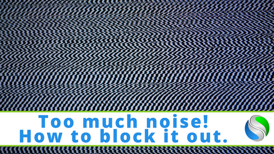 Too much noise! How to block it out.